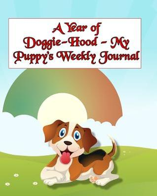 A Year of Doggie-Hood - My Puppy's Weekly Journal: Keeping Track of My Sweet Puppy's Growth