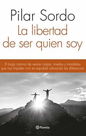 La libertad de ser quien soy: El largo camino de vencer culpas, miedos y mandatos que nos impiden vivir en equidad valorando las diferencias