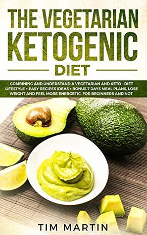Vegetarian Ketogenic Diet: Combining and Understanding a Vegetarian and Keto - Diet Lifestyle + Easy recipes Ideas + Bonus 7 Days Meal Plans, Lose Weight and Feel More Energetic for Beginners and Not