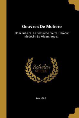 Oeuvres de Moli�re: Dom Juan Ou Le Festin de Pierre. l'Amour M�decin. Le Misanthrope...