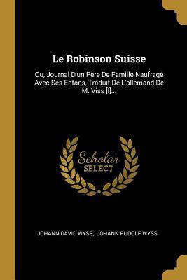 Le Robinson Suisse: Ou, Journal d'Un P�re de Famille Naufrag� Avec Ses Enfans, Traduit de l'Allemand de M. Viss [l]...