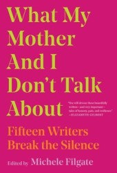 What My Mother and I Don't Talk About: Fifteen Writers Break the Silence Pdf Book