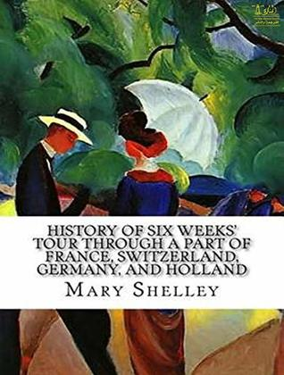 History of Six Weeks' Tour through a Part of France, Switzerland, Germany, and Holland, with Letters Descriptive of a Sail round the Lake of Geneva, and of the Glaciers of Chamouni
