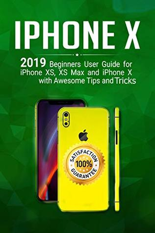 iPhone X: 2019 Beginner's User Guide for iPhone XS, XS Max, and iPhone X with Awesome Tips and Tricks