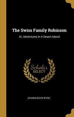 The Swiss Family Robinson: Or, Adventures In A Desert Island