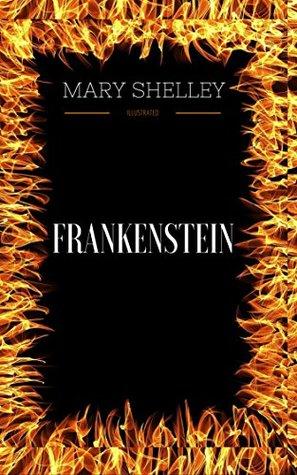 Frankenstein: By Mary Wollstonecraft Shelley & Illustrated