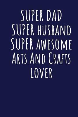 Super Dad Super Husband Super Awesome Arts And Crafts Lover: Blank Lined Blue Notebook Journal