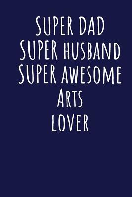 Super Dad Super Husband Super Awesome Arts Lover: Blank Lined Blue Notebook Journal