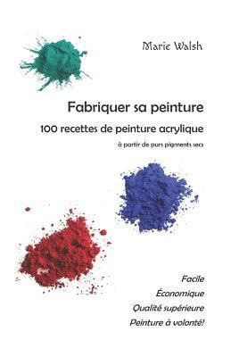 Fabriquer sa peinture: 100 recettes de peinture acrylique � partir de purs pigments secs