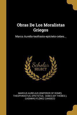 Obras De Los Moralistas Griegos: Marco Aurelio-teofrasto-epicteto-cebes...