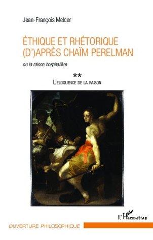 Ethique et rhétorique (d')après Chaïm Perelman: ou la raison hospitalière - L'éloquence de la raison (Tome 2) (Ouverture Philosophique)