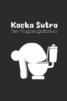 Kacka Sutra - Flugzeugabsturz: Humor Gag Notizbuch Toilette - WC Gedankenbuch - Witziges B�chlein Klo - Kot Spr�che Kacken Wortspiel - DIN A5 Punkteraster - Zeichenbuch