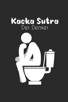 Kacka Sutra - Der Denker: Humor Gag Notizbuch Toilette - WC Gedankenbuch - Witziges B�chlein Klo - Kot Spr�che Kacken Wortspiel - DIN A5 Liniert
