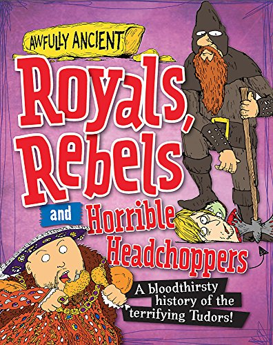 Royals, Rebels and Horrible Headchoppers: A Bloodthirsty History of the Terrifying Tudors!