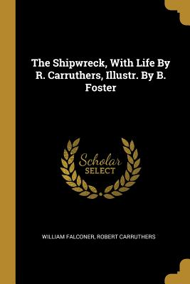The Shipwreck, with Life by R. Carruthers, Illustr. by B. Foster
