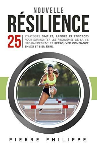 Nouvelle Résilience : 25 stratégies simples, rapides et efficaces pour surmonter les problèmes de la vie plus rapidement et retrouver confiance en vous et bien-être