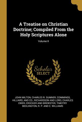 A Treatise on Christian Doctrine; Compiled From the Holy Scriptures Alone; Volume II