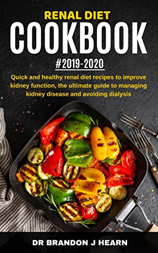 Renal Diet Cookbook #2019-2020: Quick And Healthy Renal Diet Recipes to Improve Kidney Function, The Ultimate Guide to Managing Kidney Disease and Avoiding Dialysis