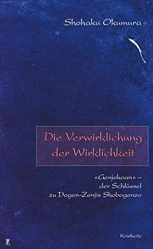Die Verwirklichung der Wirklichkeit: «Genjokoan» - der Schlüssel zu Dogen-Zenjis Shobogenzo