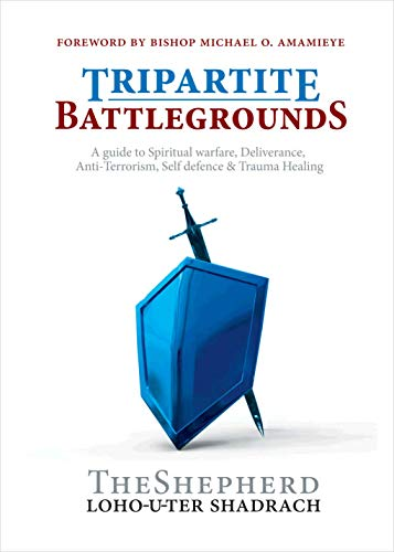 TRIPARTITE BATTLEGROUNDS: A guide to Spiritual warfare, Deliverance, Anti-Terrorism, Self-defence and Trauma Healing