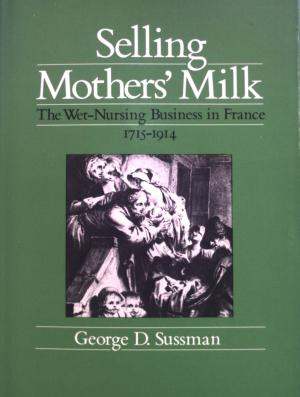 Selling Mothers' Milk: The Wet-Nursing Business in France, 1715-1914