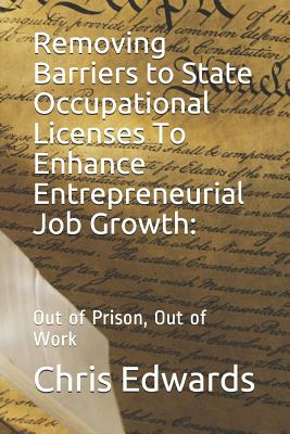 Removing Barriers to State Occupational Licenses To Enhance Entrepreneurial Job Growth: : Out of Prison, Out of Work