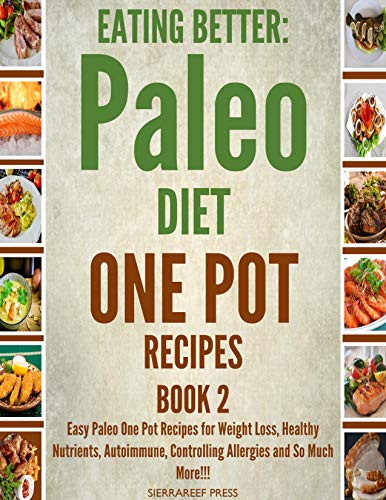 EATING BETTER: Easy Paleo One Pot Recipes for Weight Loss, Healthy Nutrients, Autoimmune, Controlling Allergies and So Much More!!! Book 2(Paleo cookbook, instant recipes, slow cooker recipes)