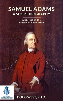Samuel Adams: A Short Biography: Architect of the American Revolution