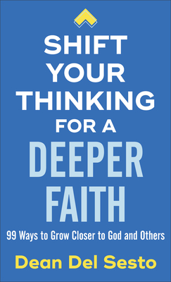 Shift Your Thinking for a Deeper Faith: 99 Ways to Grow Closer to God and Others