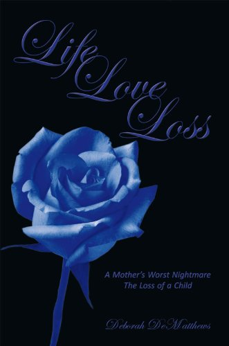 Life Love Loss: A Mother'S Worst Nightmare the Loss of a Child