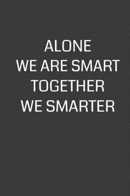 Alone We Are Smart Together We Smarter: 6 x 9 Notebook with 120 College Ruled Lined Pages and a Funny Quote on the Cover