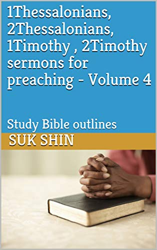 1Thessalonians, 2Thessalonians, 1Timothy , 2Timothy sermons for preaching - Volume 4: Study Bible outlines