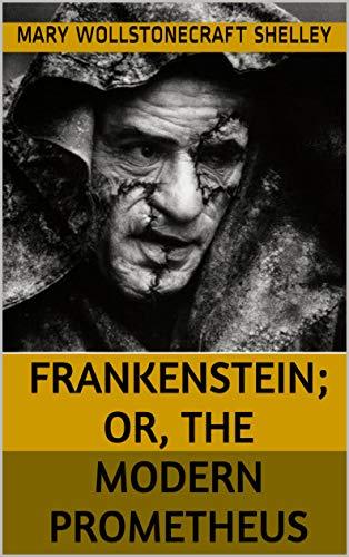 Frankenstein; Or, The Modern Prometheus : FRANKENSTEIN; OR, THE MODERN PROMETHEUS