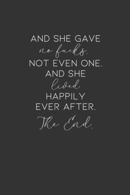 And She Gave No Fucks. Not Even One. And She Lived Happily Ever After. The End.: Blank Lined Journal
