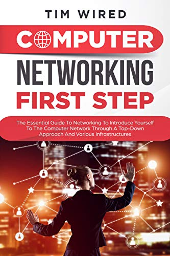 Computer networking first step: The Essential Guide To Networking To Introduce Yourself To The Computer Network Through a Top-down Approach And Various Infrastructures (programming Book 1)