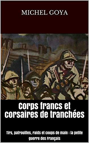 Corps francs et corsaires de tranchées: Tirs, patrouilles, raids et coups de main : la petite guerre des Français