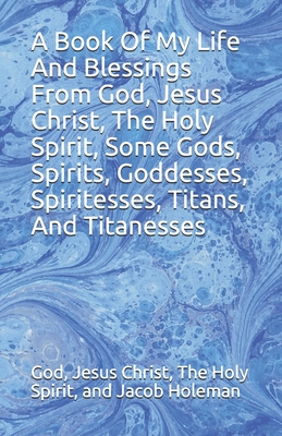A Book Of My Life And Blessings From God, Jesus Christ, The Holy Spirit, Some Gods, Spirits, Goddesses, Spiritesses, Titans, And Titanesses