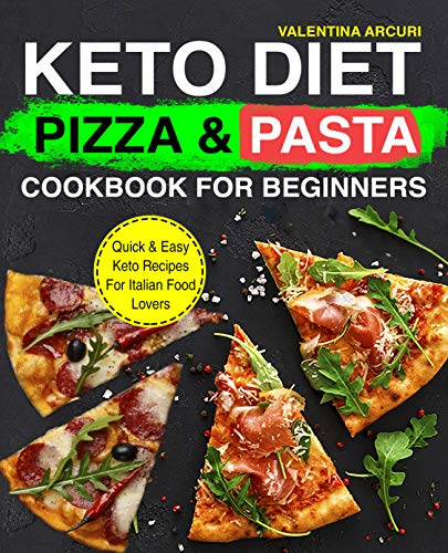 Keto Diet Pizza & Pasta Cookbook For Beginners: Quick & Easy Keto Recipes For Italian Food Lovers (keto cookbook 1)