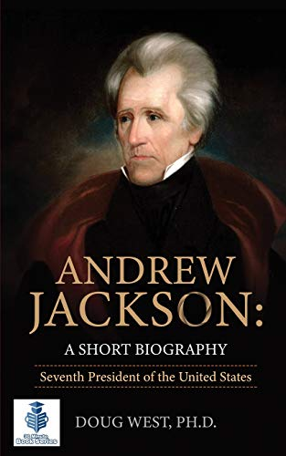 Andrew Jackson: A Short Biography: Seventh President of the United States (30 Minute Book Series) (Volume 31)