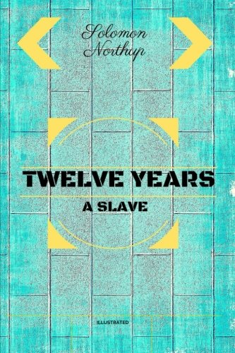 Twelve Years a Slave: By Solomon Northup - Illustrated