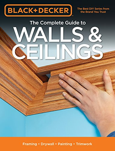 The Complete Guide to Walls & Ceilings: Framing, Drywall, Painting, Trimwork