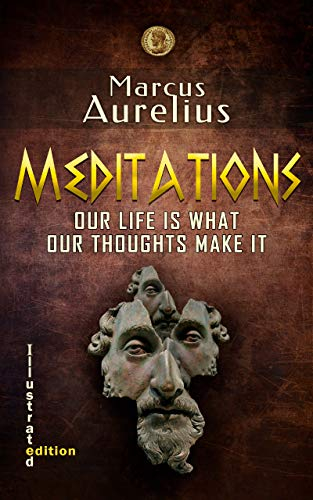 MARCUS AURELIUS - MEDITATIONS. OUR LIFE IS WHAT OUR THOUGHTS MAKE IT (Illustrated edition) (Stoic classic book Book 1)