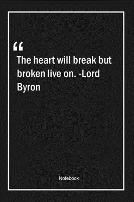 The heart will break, but broken live on. -Lord Byron: Lined Gift Notebook With Unique Touch Journal Lined Premium 120 Pages movingon Quotes