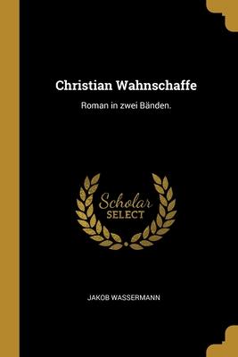 Christian Wahnschaffe: Roman in zwei B�nden.
