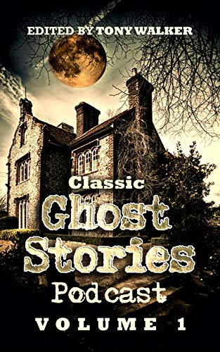 Classic Ghost Stories Podcast Volume 1: An Anthology of Ghost Stories