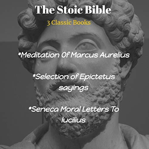 The Stoic Bible : Meditation Of Marcus Aurelius. Selection of Epictetus and Seneca Moral Letters To lucilius: Three books of the three best-known Stoics in one Stoic Bible