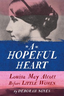 A Hopeful Heart: Louisa May Alcott Before Little Women