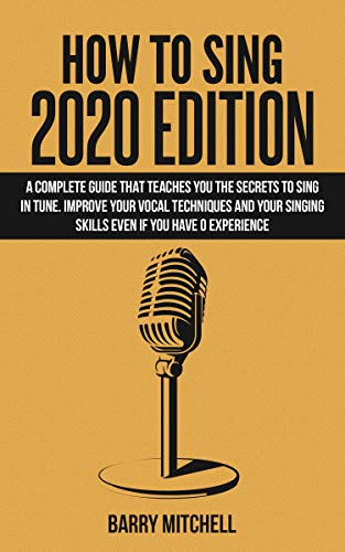 How To Sing 2020 Edition: A Complete Guide That Teaches You The Secrets To Sing In Tune. Improve Your Vocal Techniques And Your Singing Skills Even If You Have 0 Experience