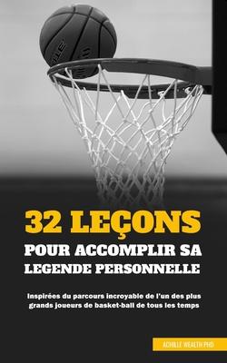 32 Le�ons Pour Accomplir Sa L�gende Personnelle: Inspir�es du parcours incroyable de l'un des plus grands joueurs de basket-ball de tous les temps