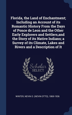 Florida, the Land of Enchantment; Including an Account of its Romantic History From the Days of Ponce de Leon and the Other Early Explorers and Settlers, and the Story of its Native Indians; a Survey of its Climate, Lakes and Rivers and a Description o...